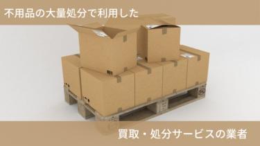 不用品の大量処分に困った私たちが利用した、買取・処分サービスの業者3社